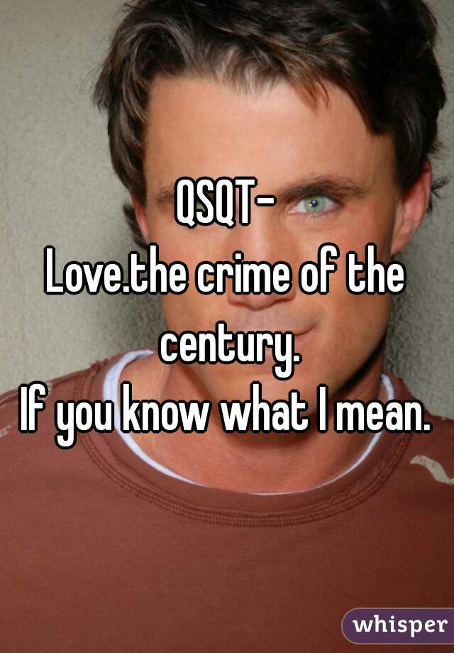 QSQT- Love.the crime of the century. If you know what I mean.