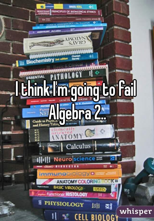 I think I'm going to fail Algebra 2..