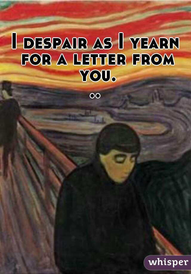 I despair as I yearn for a letter from you...
