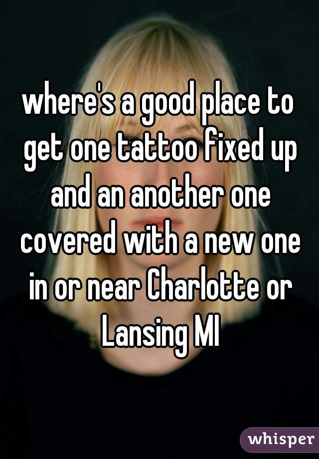 where's a good place to get one tattoo fixed up and an another one covered with a new one in or near Charlotte or Lansing MI