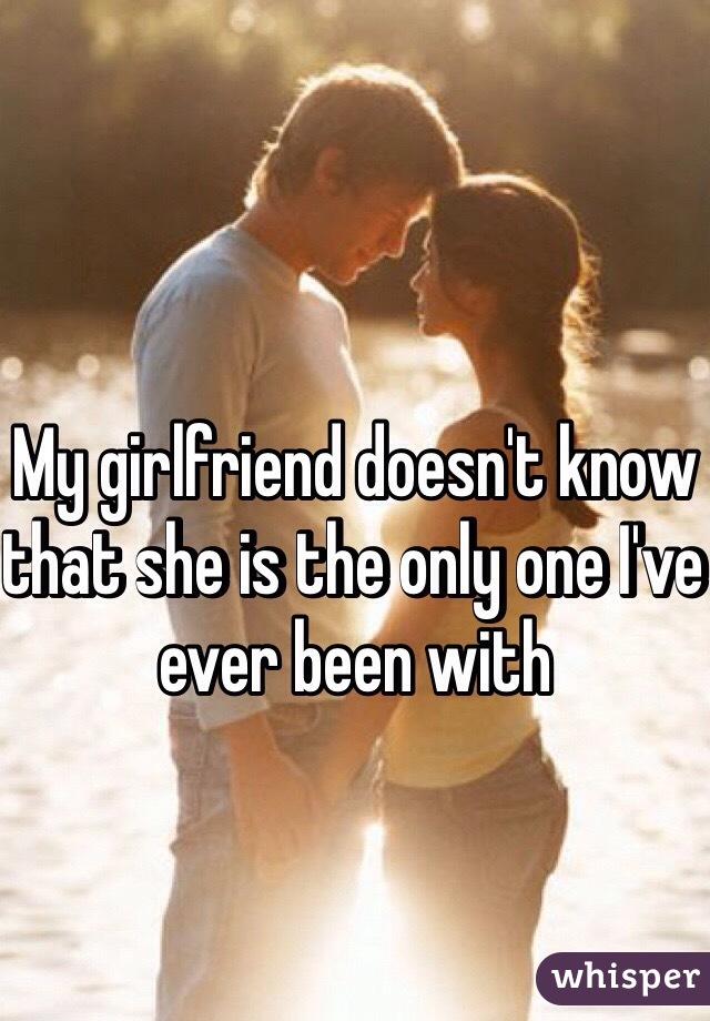 My girlfriend doesn't know that she is the only one I've ever been with