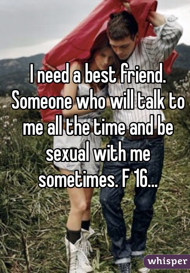 I need a best friend. Someone who will talk to me all the time and be sexual with me sometimes. F 16...