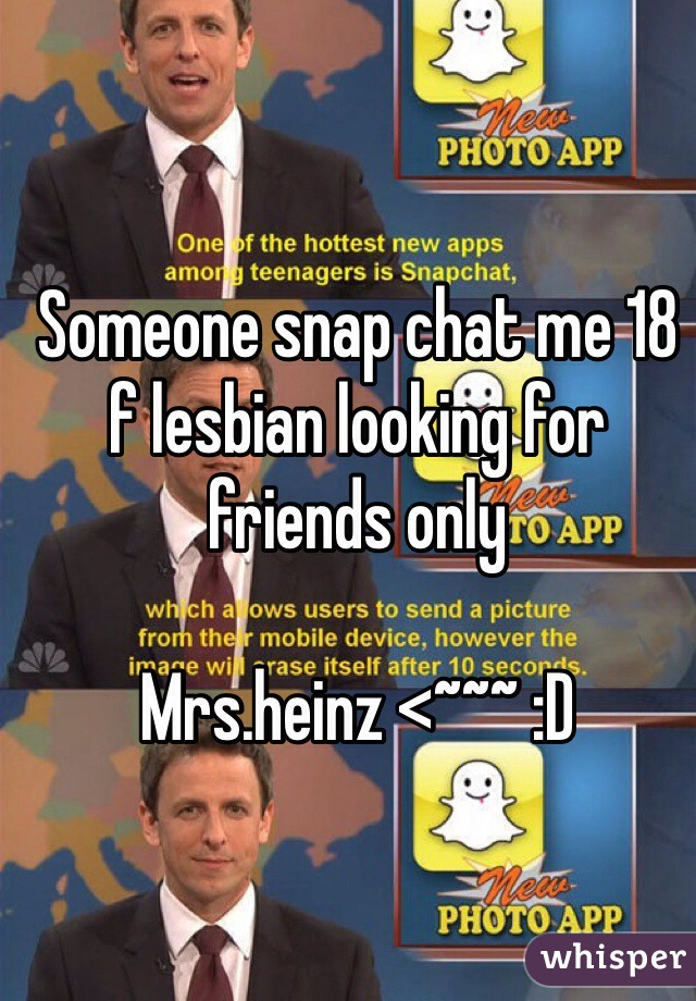 Someone snap chat me 18 f lesbian looking for friends only   Mrs.heinz <~~~ :D