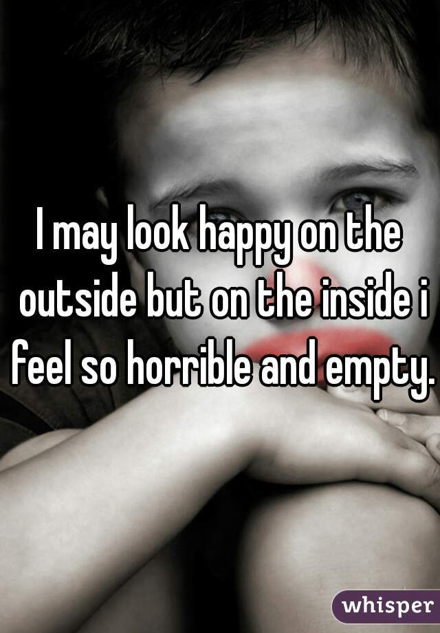 I may look happy on the outside but on the inside i feel so horrible and empty.