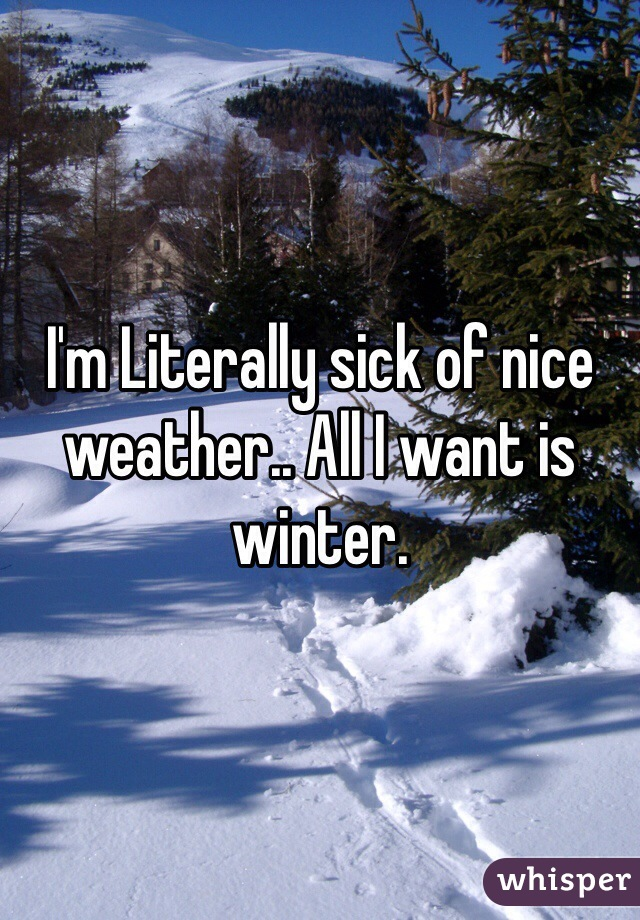 I'm Literally sick of nice weather.. All I want is winter.