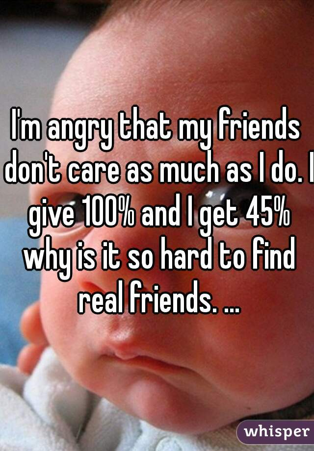 I'm angry that my friends don't care as much as I do. I give 100% and I get 45% why is it so hard to find real friends. ...