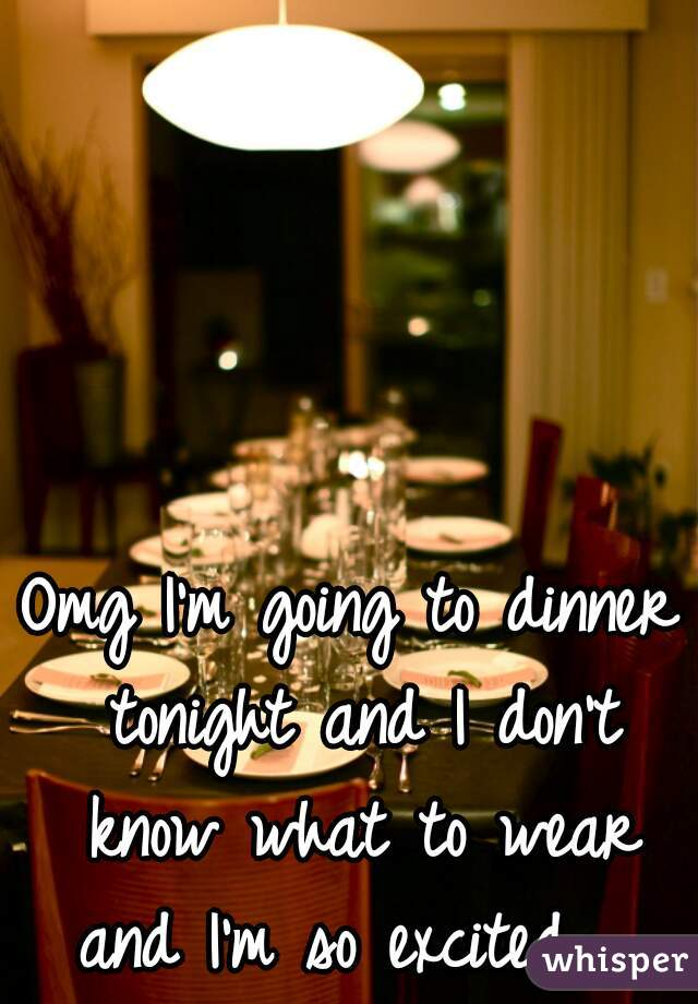 Omg I'm going to dinner tonight and I don't know what to wear and I'm so excited.