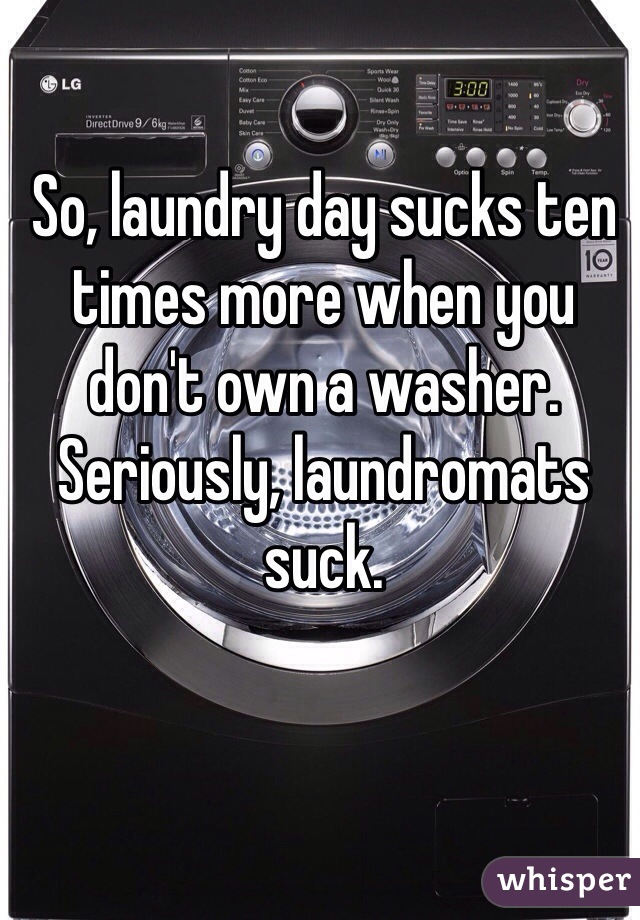 So, laundry day sucks ten times more when you don't own a washer. Seriously, laundromats suck.