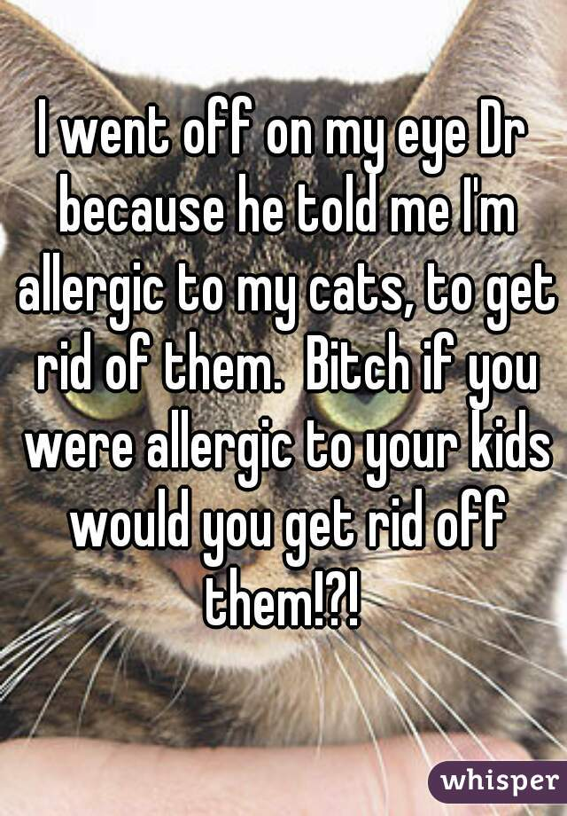 I went off on my eye Dr because he told me I'm allergic to my cats, to get rid of them.  Bitch if you were allergic to your kids would you get rid off them!?!