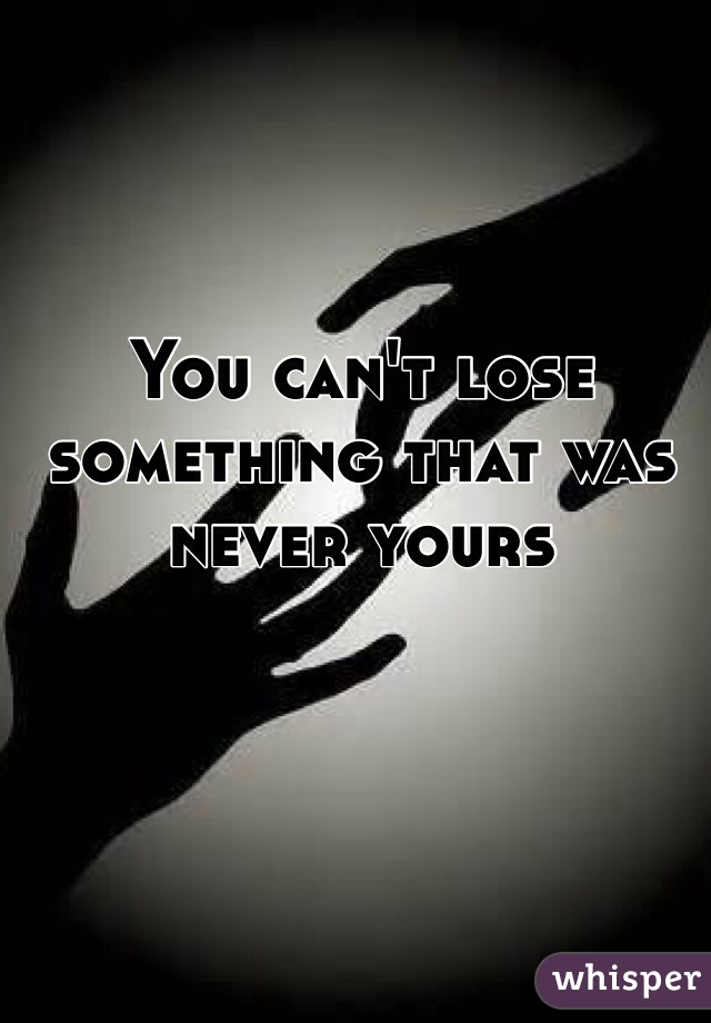 You can't lose something that was never yours