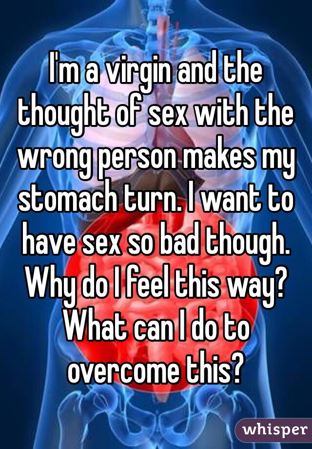 I'm a virgin and the thought of sex with the wrong person makes my stomach turn. I want to have sex so bad though. Why do I feel this way? What can I do to overcome this?