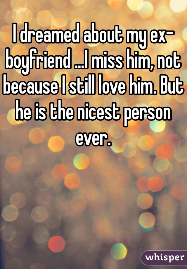 I dreamed about my ex-boyfriend ...I miss him, not because I still love him. But he is the nicest person ever.