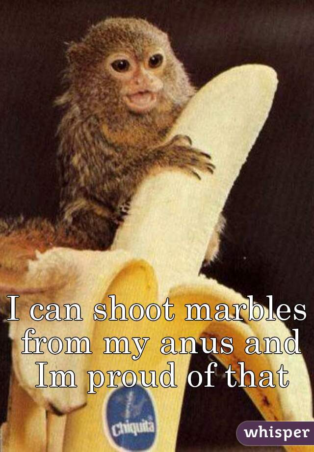 I can shoot marbles from my anus and Im proud of that