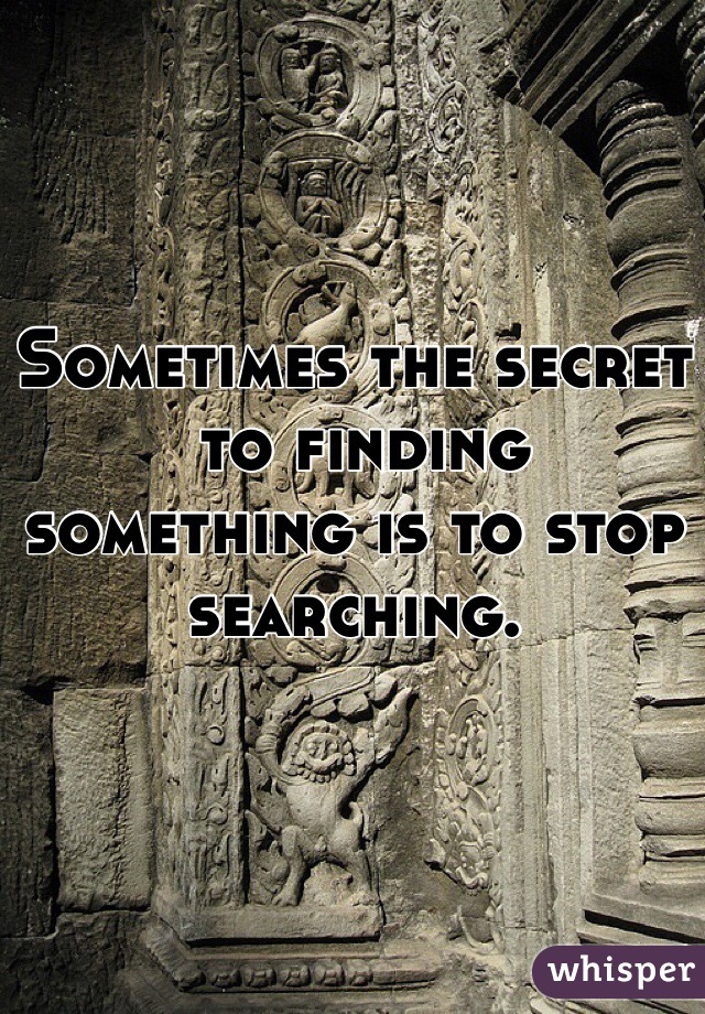 Sometimes the secret  to finding something is to stop searching.