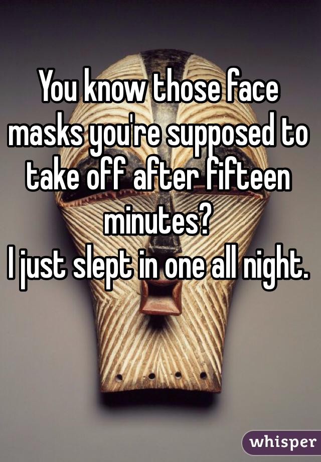 You know those face masks you're supposed to take off after fifteen minutes?  I just slept in one all night.