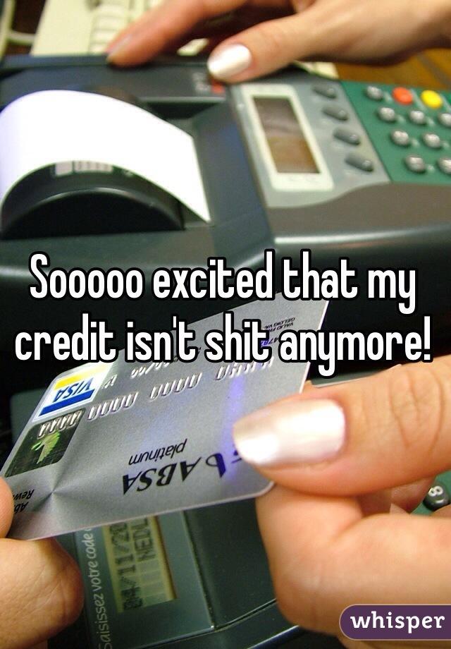 Sooooo excited that my credit isn't shit anymore!