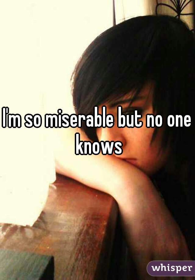 I'm so miserable but no one knows