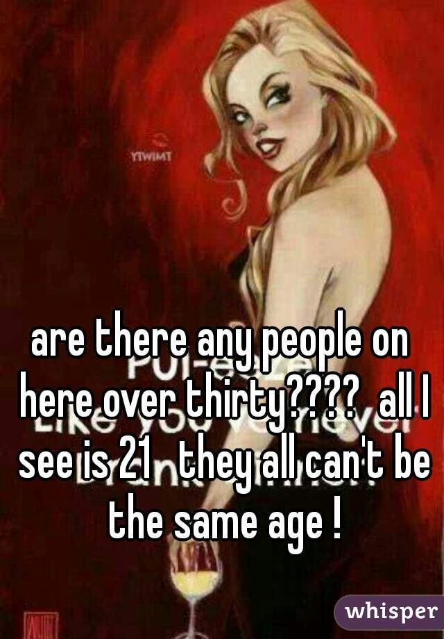 are there any people on here over thirty????  all I see is 21   they all can't be the same age !