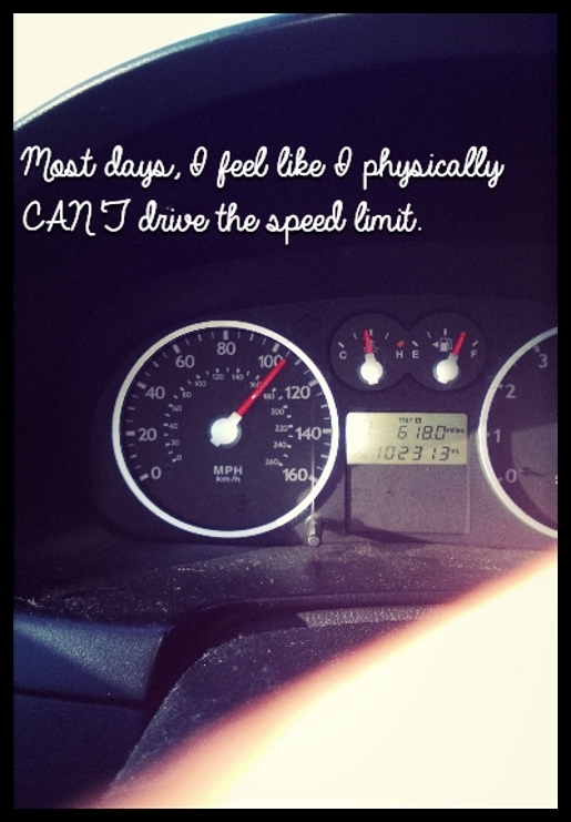 Most days, I feel like I physically CAN'T drive the speed limit.