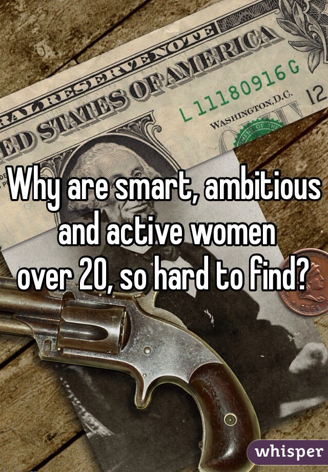 Why are smart, ambitious  and active women  over 20, so hard to find?