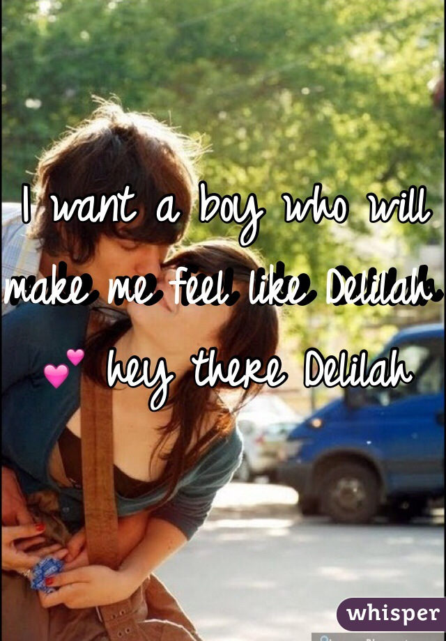 I want a boy who will make me feel like Delilah 💕 hey there Delilah