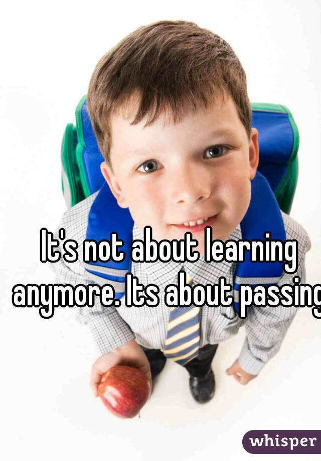 It's not about learning anymore. Its about passing.