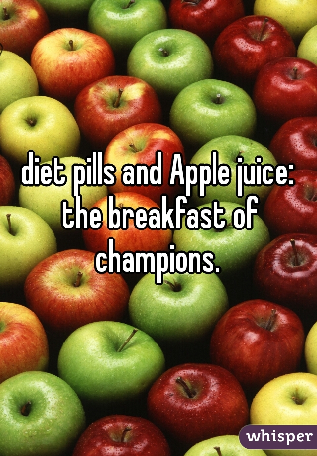 diet pills and Apple juice: the breakfast of champions.