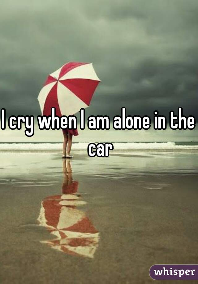 I cry when I am alone in the car