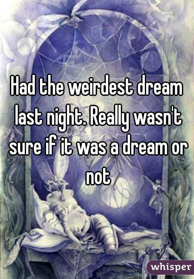 Had the weirdest dream last night. Really wasn't sure if it was a dream or not