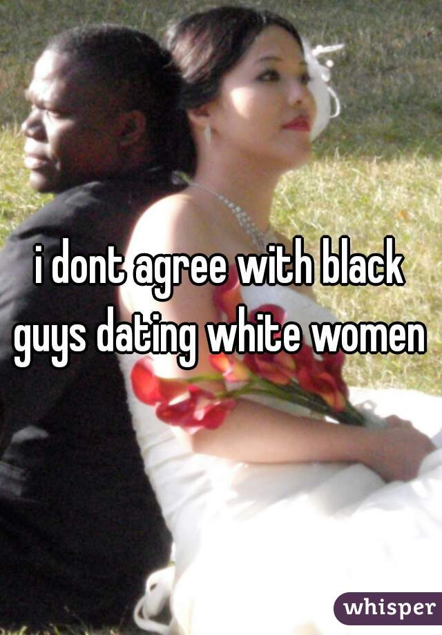 i dont agree with black guys dating white women