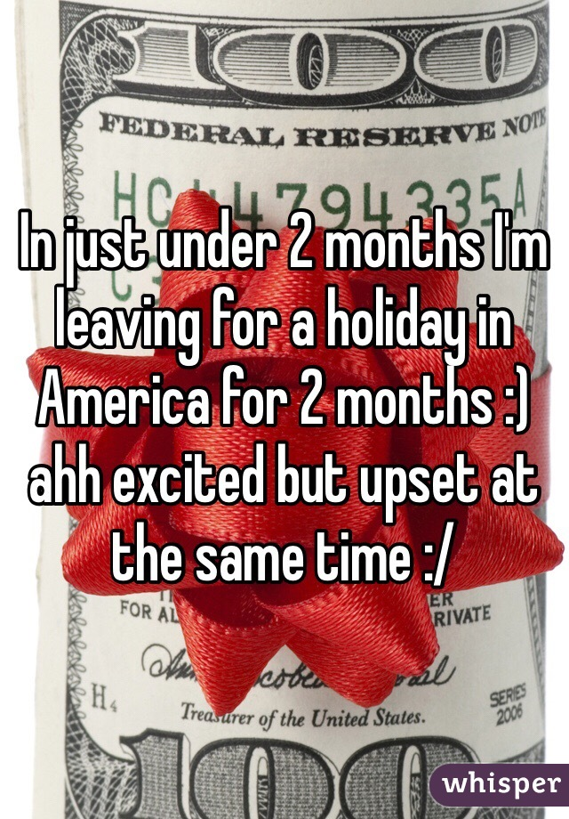 In just under 2 months I'm leaving for a holiday in America for 2 months :) ahh excited but upset at the same time :/