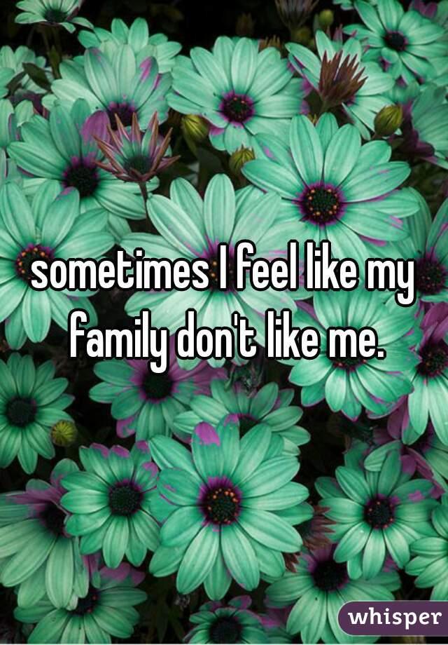 sometimes I feel like my family don't like me.