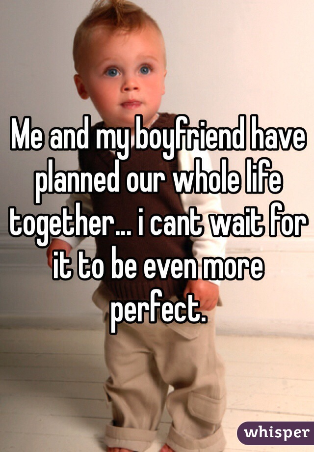 Me and my boyfriend have planned our whole life together... i cant wait for it to be even more perfect.
