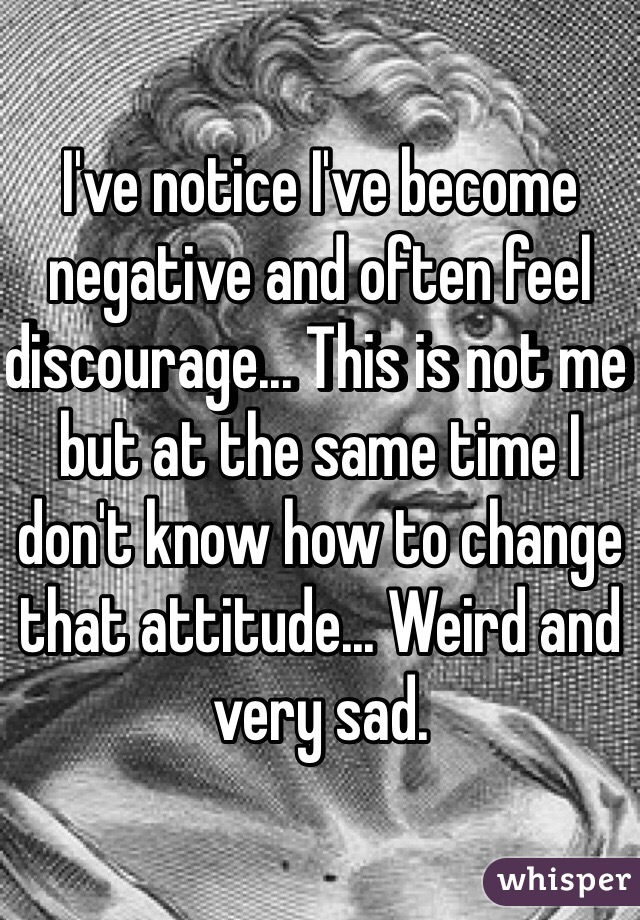 I've notice I've become negative and often feel discourage... This is not me but at the same time I don't know how to change that attitude... Weird and very sad.