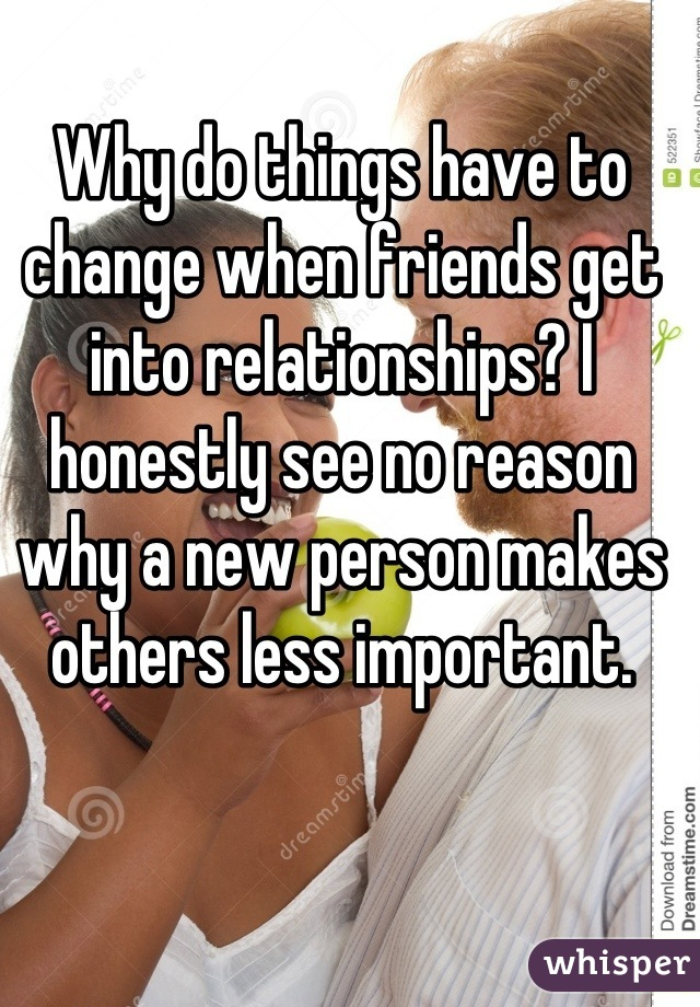 Why do things have to change when friends get into relationships? I honestly see no reason why a new person makes others less important.