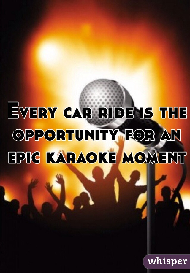 Every car ride is the opportunity for an epic karaoke moment