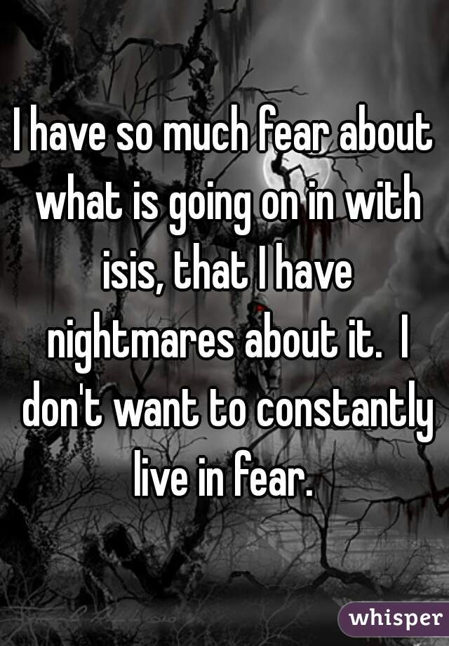 I have so much fear about what is going on in with isis, that I have nightmares about it.  I don't want to constantly live in fear.