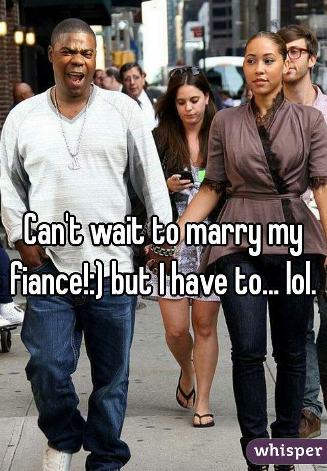 Can't wait to marry my fiance!:) but I have to... lol.