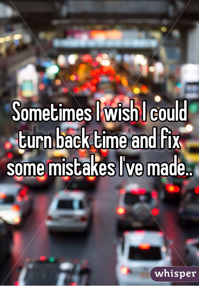Sometimes I wish I could turn back time and fix some mistakes I've made..