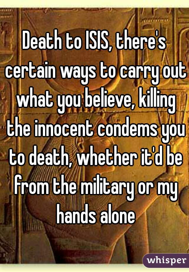 Death to ISIS, there's certain ways to carry out what you believe, killing the innocent condems you to death, whether it'd be from the military or my hands alone