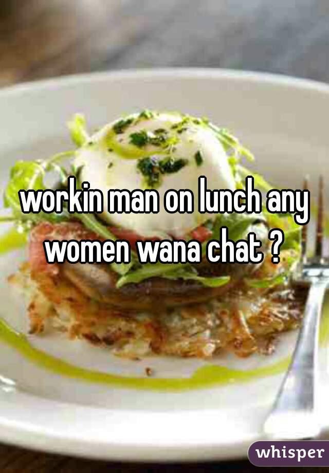 workin man on lunch any women wana chat ?