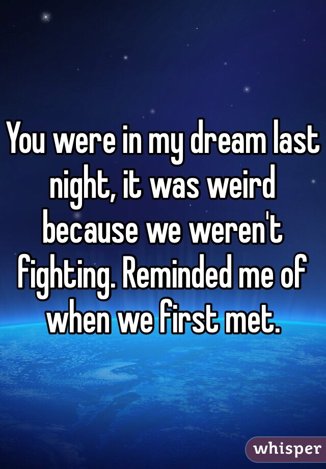 You were in my dream last night, it was weird because we weren't fighting. Reminded me of when we first met.