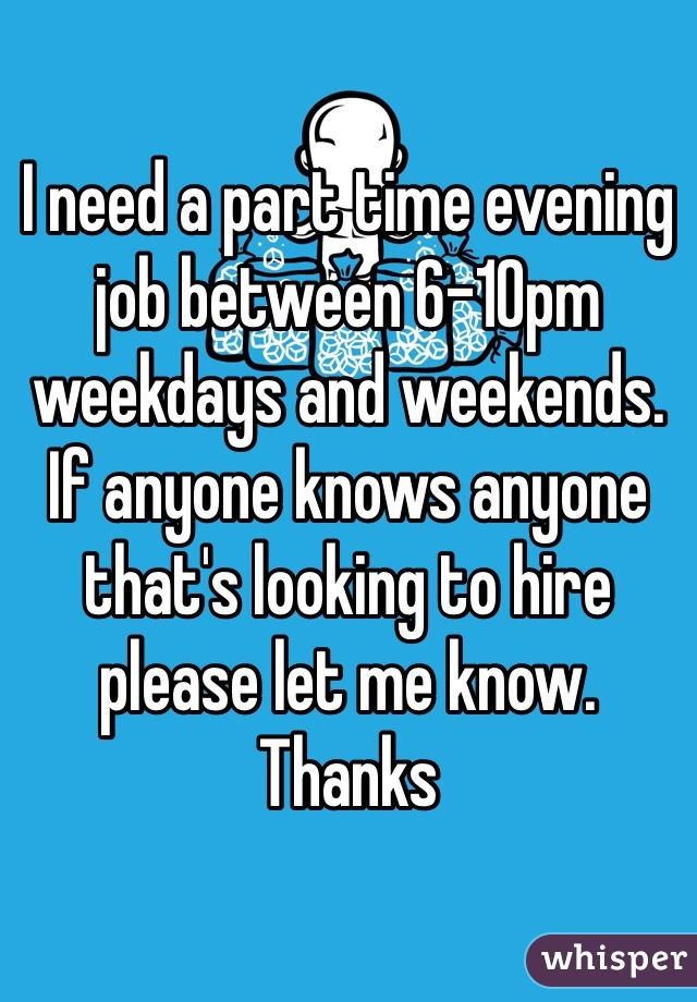 I need a part time evening job between 6-10pm weekdays and weekends. If anyone knows anyone that's looking to hire please let me know. Thanks