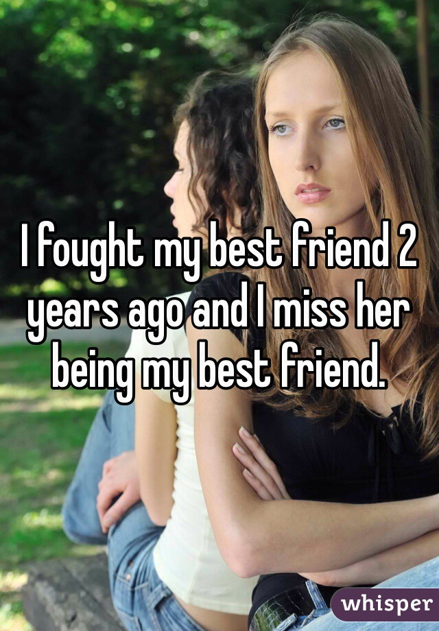 I fought my best friend 2 years ago and I miss her being my best friend.
