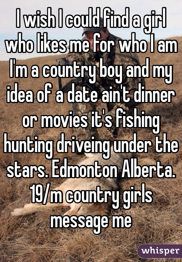 I wish I could find a girl who likes me for who I am I'm a country boy and my idea of a date ain't dinner or movies it's fishing hunting driveing under the stars. Edmonton Alberta. 19/m country girls message me