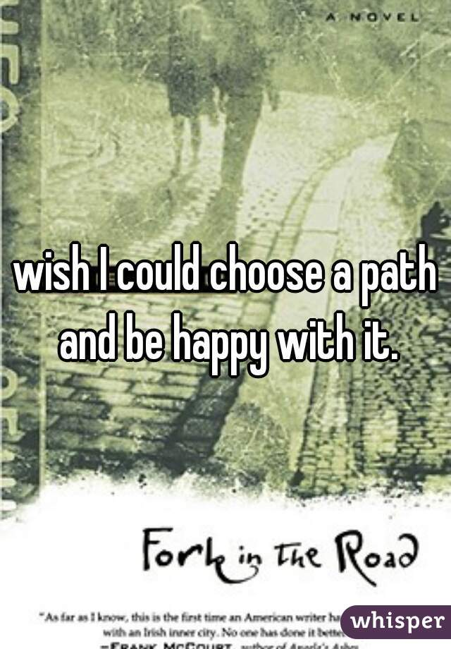 wish I could choose a path and be happy with it.