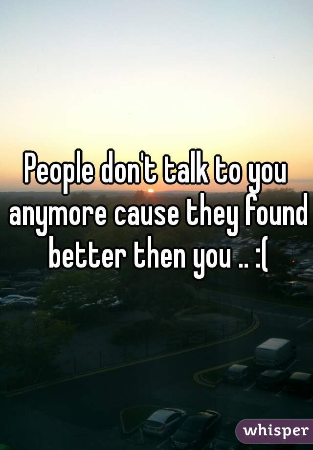 People don't talk to you anymore cause they found better then you .. :(