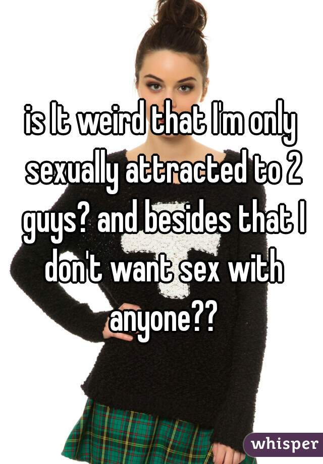 is It weird that I'm only sexually attracted to 2 guys? and besides that I don't want sex with anyone??