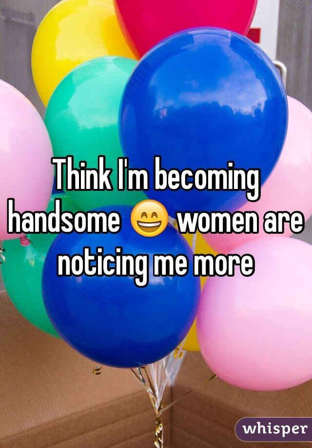 Think I'm becoming handsome 😄 women are noticing me more