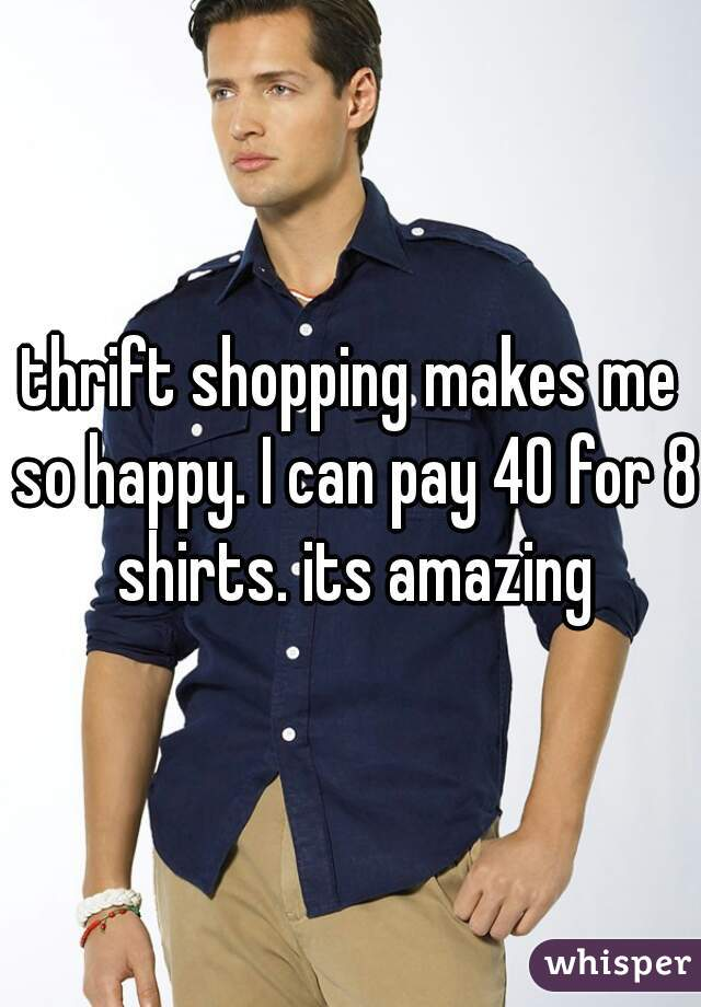 thrift shopping makes me so happy. I can pay 40 for 8 shirts. its amazing